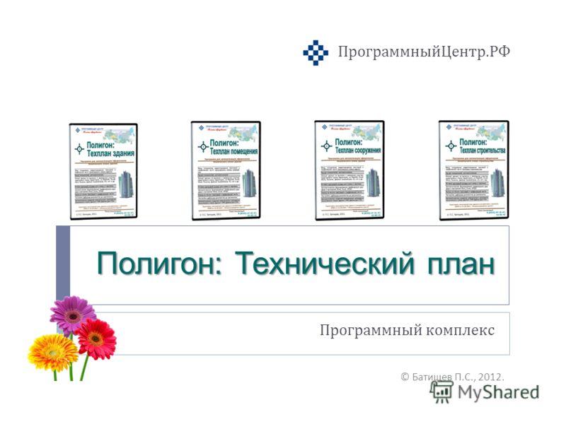 Полигон: Технический план Программный комплекс © Батищев П. С., 2012. ПрограммныйЦентр. РФ