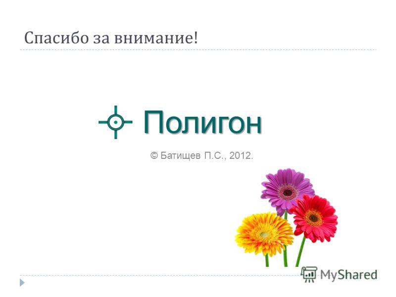 Спасибо за внимание ! Полигон © Батищев П.С., 2012.