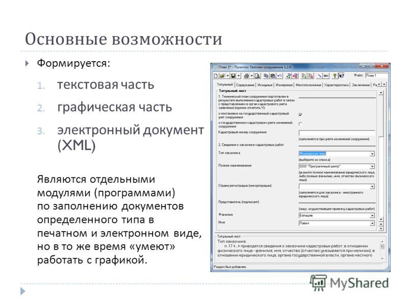 Основные возможности Формируется : 1. текстовая часть 2. графическая часть 3. электронный документ (XML) Являются отдельными модулями ( программами ) по заполнению документов определенного типа в печатном и электронном виде, но в то же время « умеют
