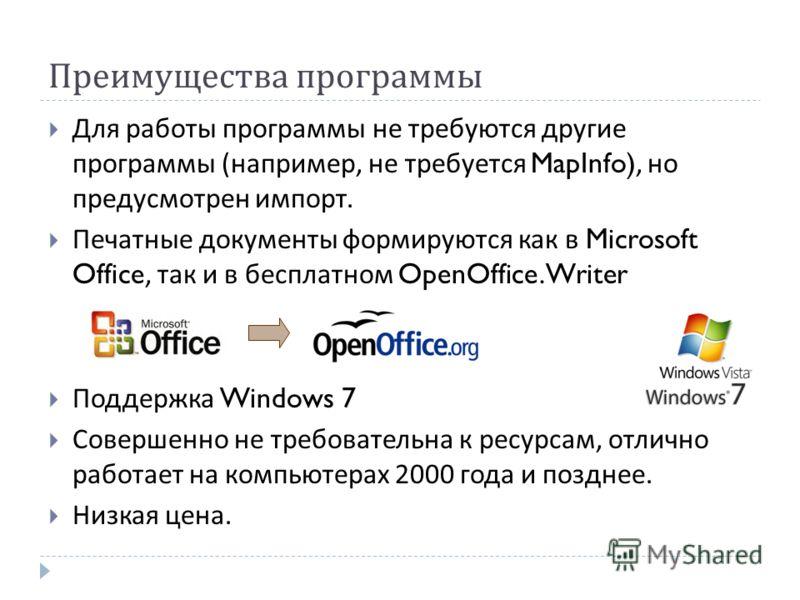 Преимущества программы Для работы программы не требуются другие программы ( например, не требуется MapInfo), но предусмотрен импорт. Печатные документы формируются как в Microsoft Office, так и в бесплатном OpenOffice.Writer Поддержка Windows 7 Совер