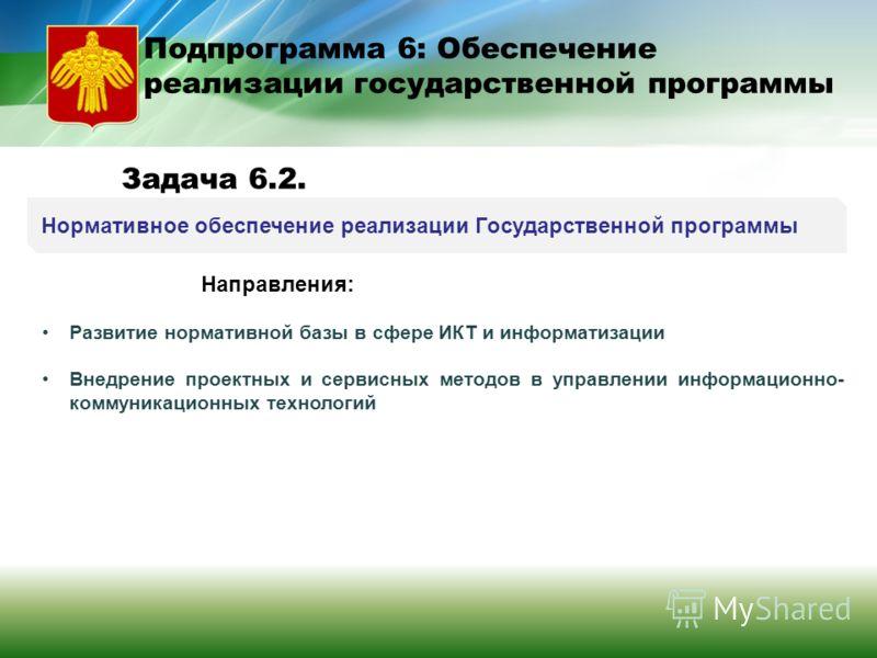 Нормативное обеспечение реализации Государственной программы Подпрограмма 6: Обеспечение реализации государственной программы Задача 6.2. Направления: Развитие нормативной базы в сфере ИКТ и информатизации Внедрение проектных и сервисных методов в уп