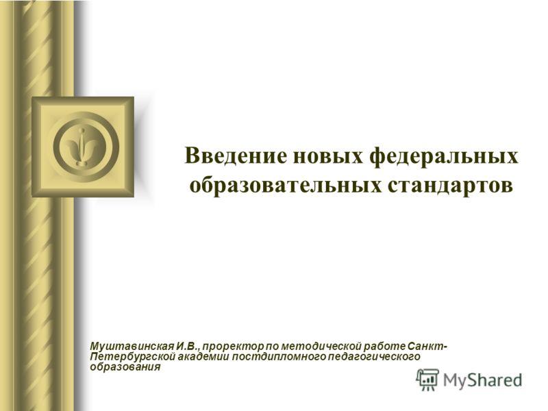 Введение новых федеральных образовательных стандартов Муштавинская И.В., проректор по методической работе Санкт- Петербургской академии постдипломного педагогического образования