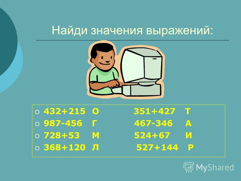 Найди значения выражений: 432+215 О 351+427 Т 987-456 Г 467-346 А 728+53 М 524+67 И 368+120 Л 527+144 Р