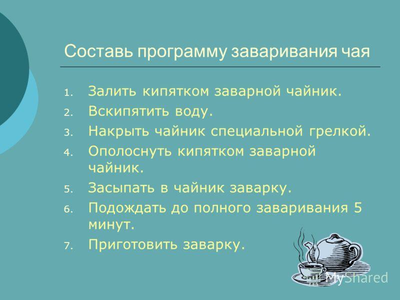Составь программу заваривания чая 1. Залить кипятком заварной чайник. 2. Вскипятить воду. 3. Накрыть чайник специальной грелкой. 4. Ополоснуть кипятком заварной чайник. 5. Засыпать в чайник заварку. 6. Подождать до полного заваривания 5 минут. 7. При