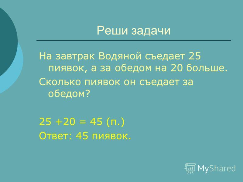 Реши задачи На завтрак Водяной съедает 25 пиявок, а за обедом на 20 больше. Сколько пиявок он съедает за обедом? 25 +20 = 45 (п.) Ответ: 45 пиявок.