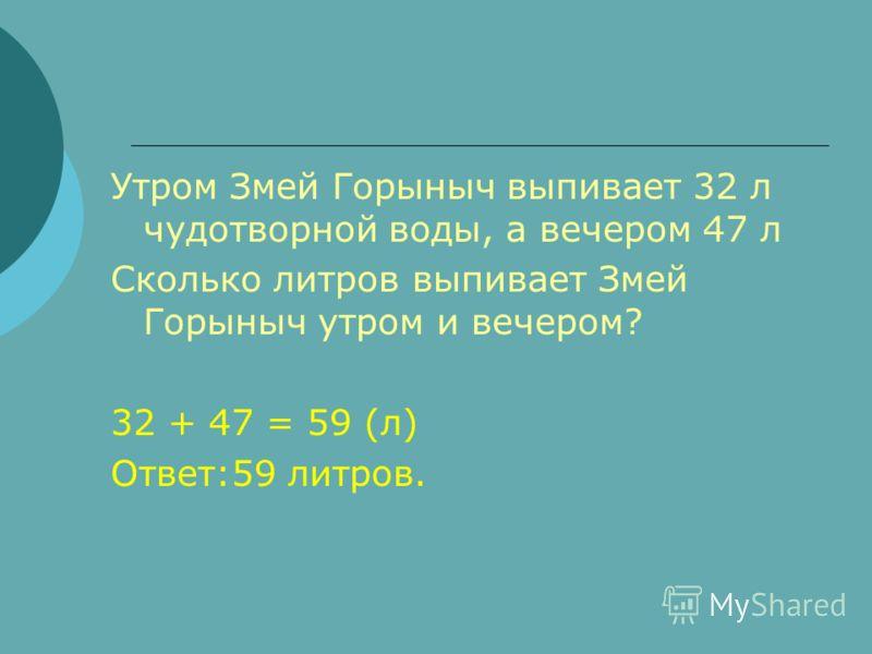 Утром Змей Горыныч выпивает 32 л чудотворной воды, а вечером 47 л Сколько литров выпивает Змей Горыныч утром и вечером? 32 + 47 = 59 (л) Ответ:59 литров.