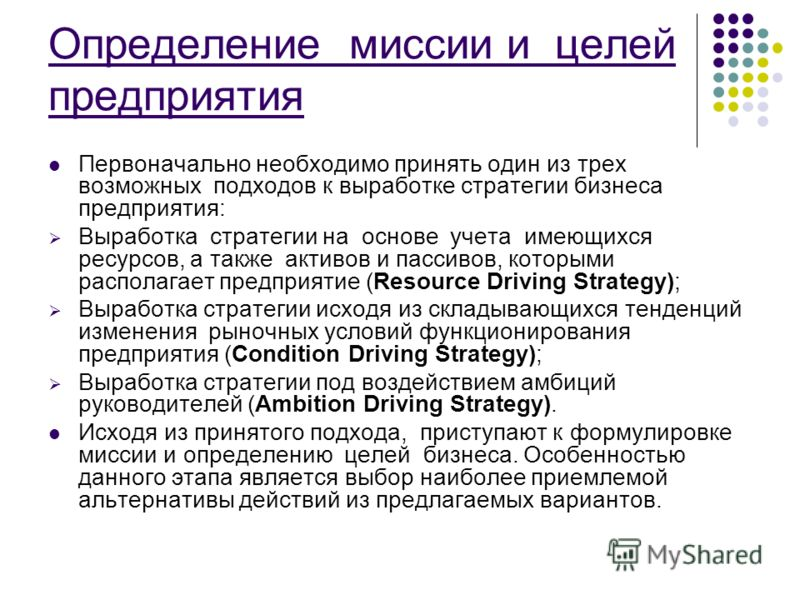 Определение миссии и целей предприятия Первоначально необходимо принять один из трех возможных подходов к выработке стратегии бизнеса предприятия: Выработка стратегии на основе учета имеющихся ресурсов, а также активов и пассивов, которыми располагае