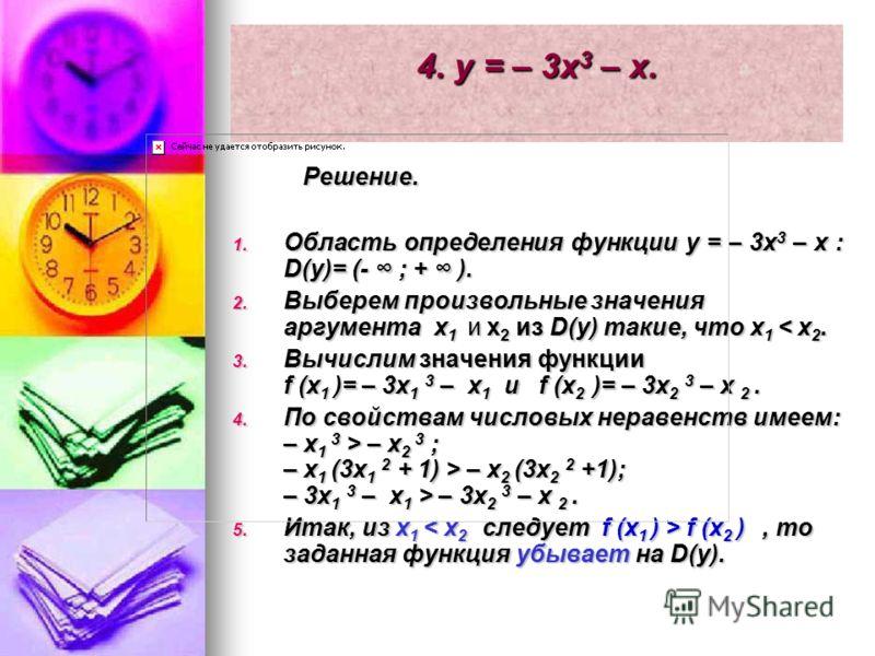 4. y = – 3x 3 – x. Решение. Решение. 1. Область определения функции y = – 3x 3 – x : D(y)= (- ; + ). 2. Выберем произвольные значения аргумента x 1 и x 2 из D(y) такие, что x 1 < x 2. 3. Вычислим значения функции f (x 1 )= – 3x 1 3 – x 1 и f (x 2 )=