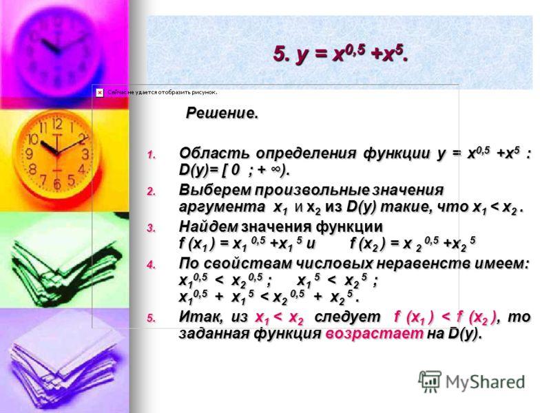 5. y = x 0,5 +x 5. Решение. Решение. 1. Область определения функции y = x 0,5 +x 5 : D(y)= [ 0 ; + ). 2. Выберем произвольные значения аргумента x 1 и x 2 из D(y) такие, что x 1 < x 2. 3. Найдем значения функции f (x 1 ) = x 1 0,5 +x 1 5 и f (x 2 ) =
