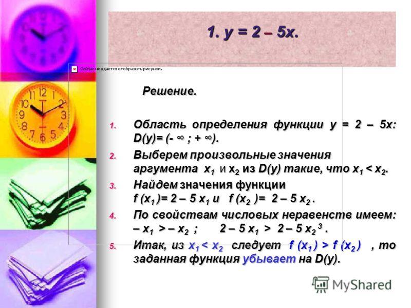 1. y = 2 – 5x. Решение. Решение. 1. Область определения функции y = 2 – 5x: D(y)= (- ; + ). 2. Выберем произвольные значения аргумента x 1 и x 2 из D(y) такие, что x 1 < x 2. 3. Найдем значения функции f (x 1 )= 2 – 5 x 1 и f (x 2 )= 2 – 5 x 2. 4. По