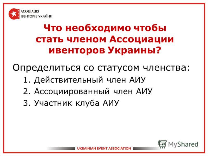 Что необходимо чтобы стать членом Ассоциации ивенторов Украины? Определиться со статусом членства: 1.Действительный член АИУ 2.Ассоциированный член АИУ 3.Участник клуба АИУ