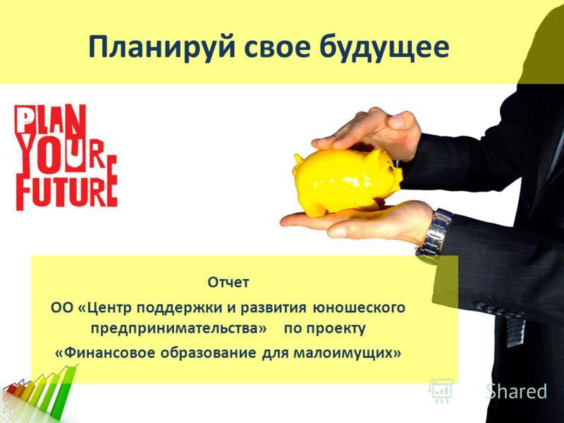 Планируй свое будущее Отчет ОО «Центр поддержки и развития юношеского предпринимательства» по проекту «Финансовое образование для малоимущих»