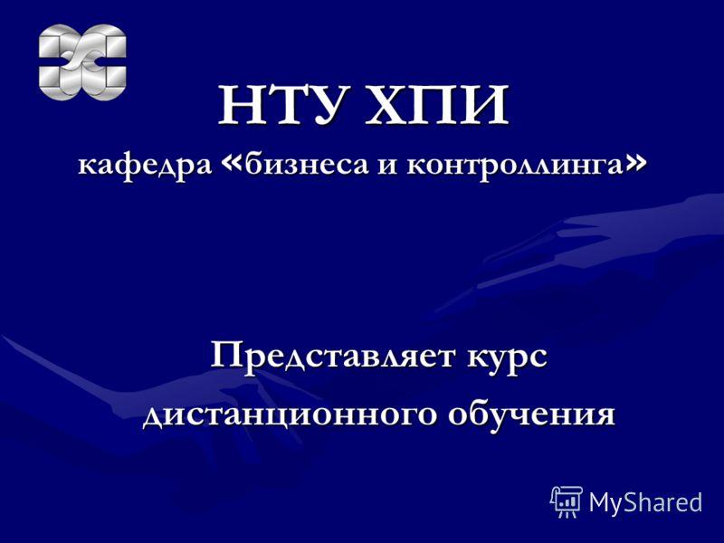 НТУ ХПИ кафедра « бизнеса « бизнеса и контроллинга » Представляет курс дистанционного обучения