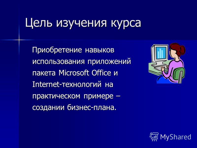 Цель изучения курса Приобретение навыков использования приложений пакета Microsoft Office Office и Internet-технологий Internet-технологий на практическом примере – создании бизнес-плана.