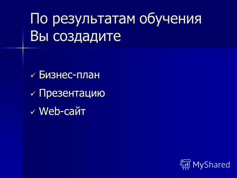 По результатам обучения Вы создадите Бизнес-план Бизнес-план Презентацию Презентацию Web-сайт Web-сайт