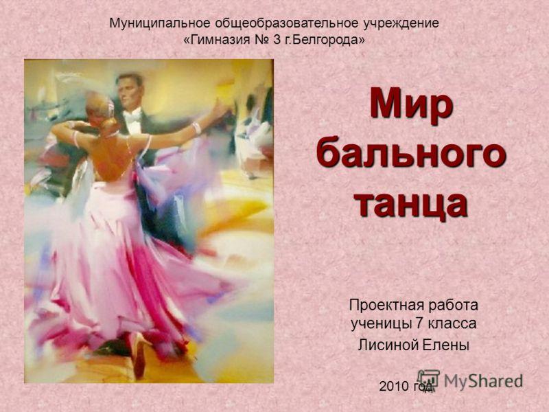 Мир бального танца Проектная работа ученицы 7 класса Лисиной Елены Муниципальное общеобразовательное учреждение «Гимназия 3 г.Белгорода» 2010 год