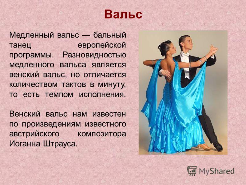 Вальс Медленный вальс бальный танец европейской программы. Разновидностью медленного вальса является венский вальс, но отличается количеством тактов в минуту, то есть темпом исполнения. Венский вальс нам известен по произведениям известного австрийск