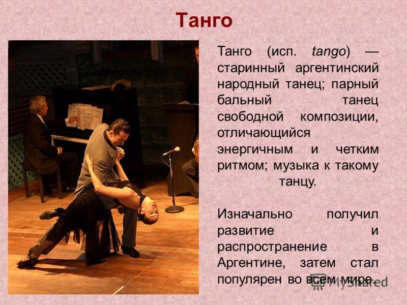 Танго Танго (исп. tango) старинный аргентинский народный танец; парный бальный танец свободной композиции, отличающийся энергичным и четким ритмом; музыка к такому танцу. Изначально получил развитие и распространение в Аргентине, затем стал популярен
