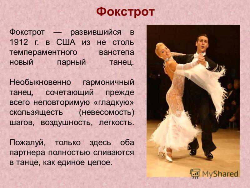 Фокстрот Фокстрот развившийся в 1912 г. в США из не столь темпераментного ванстепа новый парный танец. Необыкновенно гармоничный танец, сочетающий прежде всего неповторимую «гладкую» скользящесть (невесомость) шагов, воздушность, легкость. Пожалуй, т