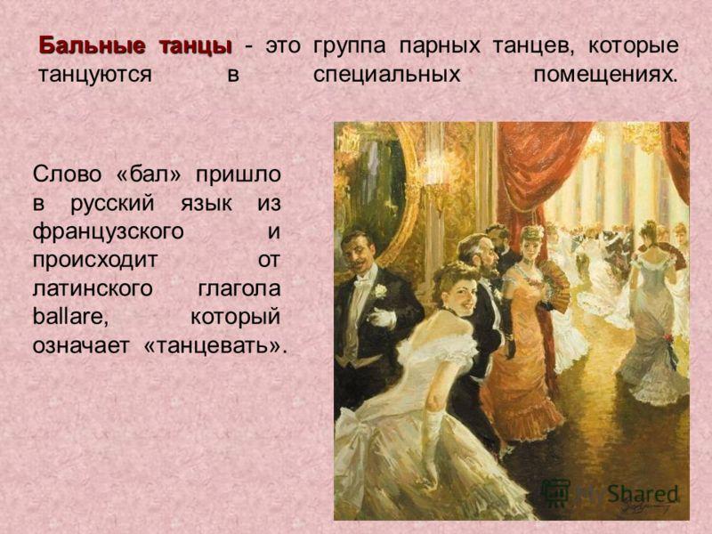 Бальные танцы Бальные танцы - это группа парных танцев, которые танцуются в специальных помещениях. Слово «бал» пришло в русский язык из французского и происходит от латинского глагола ballare, который означает «танцевать».