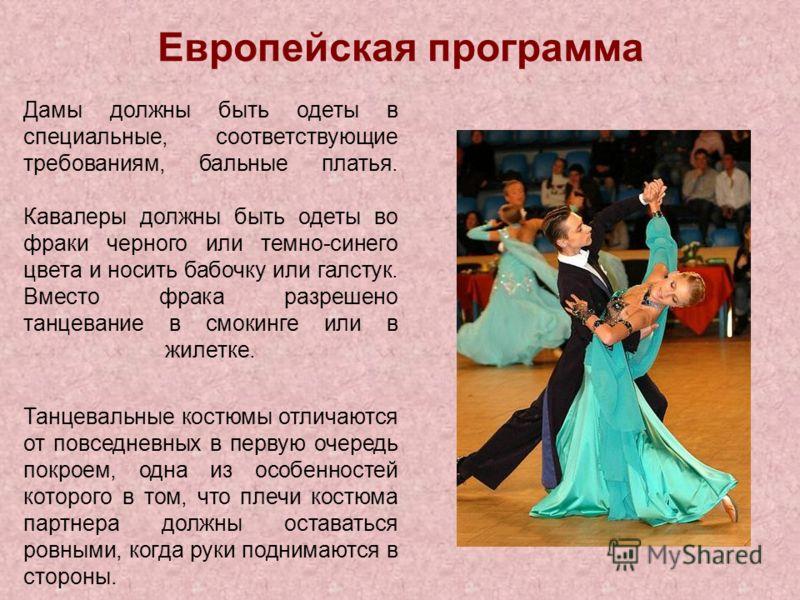 Европейская программа Дамы должны быть одеты в специальные, соответствующие требованиям, бальные платья. Кавалеры должны быть одеты во фраки черного или темно-синего цвета и носить бабочку или галстук. Вместо фрака разрешено танцевание в смокинге или