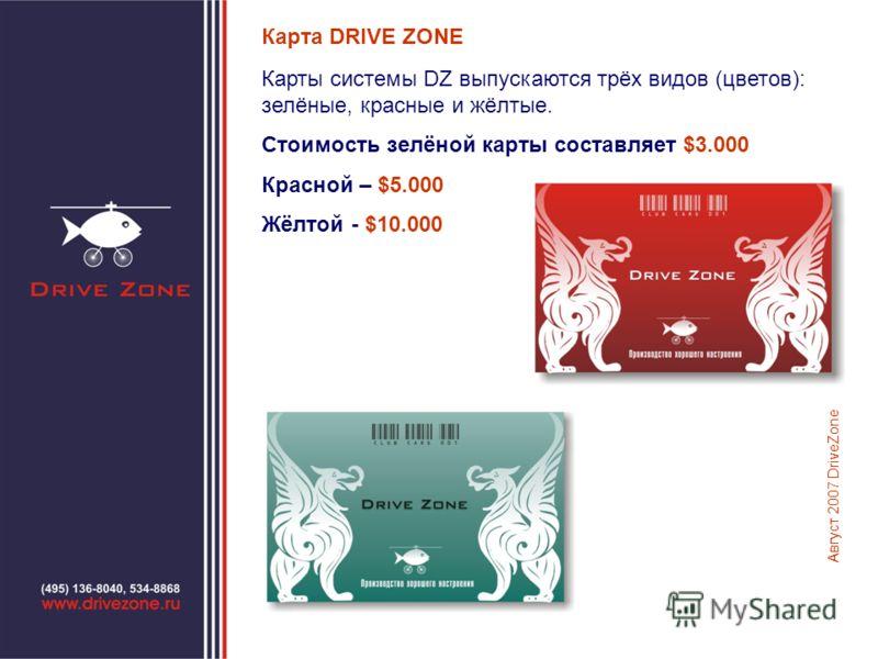 Карта DRIVE ZONE Карты системы DZ выпускаются трёх видов (цветов): зелёные, красные и жёлтые. Стоимость зелёной карты составляет $3.000 Красной – $5.000 Жёлтой - $10.000 Август 2007 DriveZone