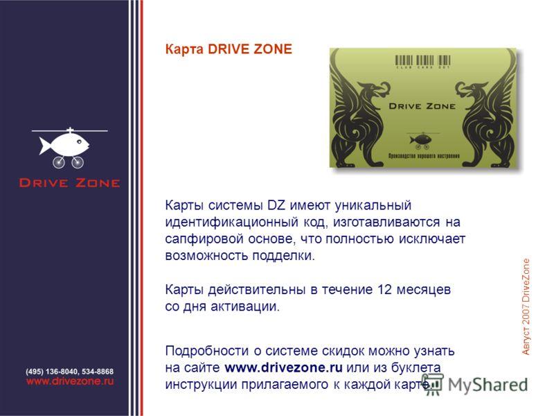 Карта DRIVE ZONE Карты системы DZ имеют уникальный идентификационный код, изготавливаются на сапфировой основе, что полностью исключает возможность подделки. Карты действительны в течение 12 месяцев со дня активации. Август 2007 DriveZone Подробности