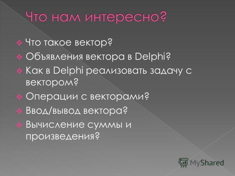 Что такое вектор? Объявления вектора в Delphi? Как в Delphi реализовать задачу с вектором? Операции с векторами? Ввод/вывод вектора? Вычисление суммы и произведения?