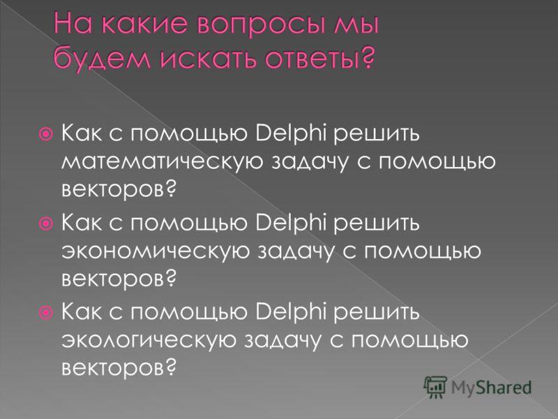 Как с помощью Delphi решить математическую задачу с помощью векторов? Как с помощью Delphi решить экономическую задачу с помощью векторов? Как с помощью Delphi решить экологическую задачу с помощью векторов?