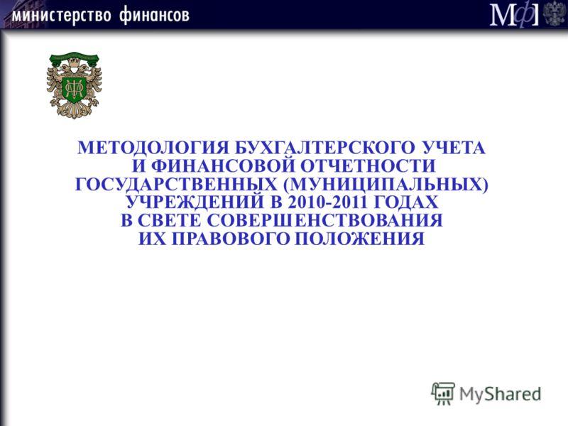 МЕТОДОЛОГИЯ БУХГАЛТЕРСКОГО УЧЕТА И ФИНАНСОВОЙ ОТЧЕТНОСТИ ГОСУДАРСТВЕННЫХ (МУНИЦИПАЛЬНЫХ) УЧРЕЖДЕНИЙ В 2010-2011 ГОДАХ В СВЕТЕ СОВЕРШЕНСТВОВАНИЯ ИХ ПРАВОВОГО ПОЛОЖЕНИЯ
