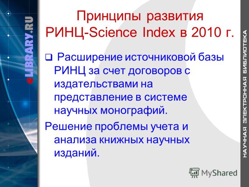 Принципы развития РИНЦ-Science Index в 2010 г. Расширение источниковой базы РИНЦ за счет договоров с издательствами на представление в системе научных монографий. Решение проблемы учета и анализа книжных научных изданий.