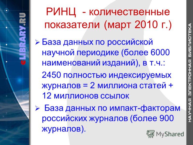 РИНЦ - количественные показатели (март 2010 г.) База данных по российской научной периодике (более 6000 наименований изданий), в т.ч.: 2450 полностью индексируемых журналов = 2 миллиона статей + 12 миллионов ссылок База данных по импакт-факторам росс