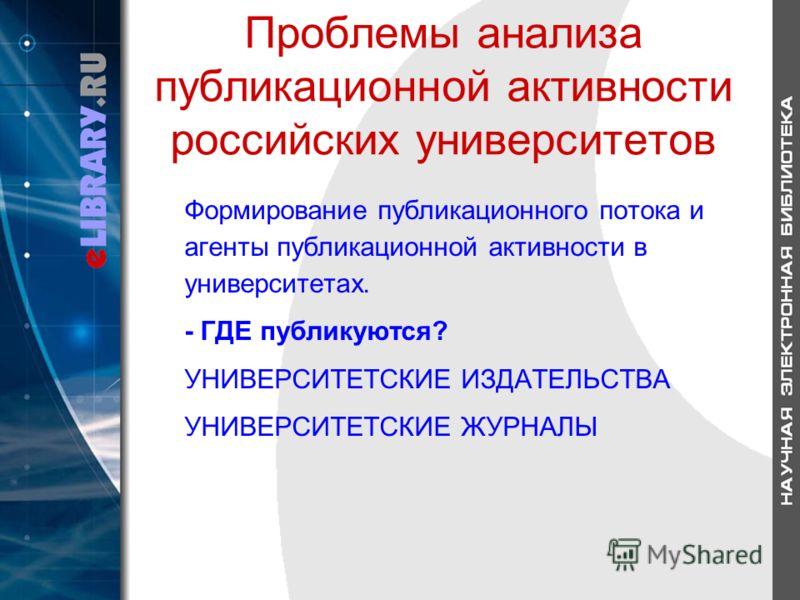 Проблемы анализа публикационной активности российских университетов Формирование публикационного потока и агенты публикационной активности в университетах. - ГДЕ публикуются? УНИВЕРСИТЕТСКИЕ ИЗДАТЕЛЬСТВА УНИВЕРСИТЕТСКИЕ ЖУРНАЛЫ