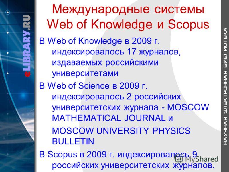 Международные системы Web of Knowledge и Scopus В Web of Knowledge в 2009 г. индексировалось 17 журналов, издаваемых российскими университетами В Web of Science в 2009 г. индексировалось 2 российских университетских журнала - MOSCOW MATHEMATICAL JOUR