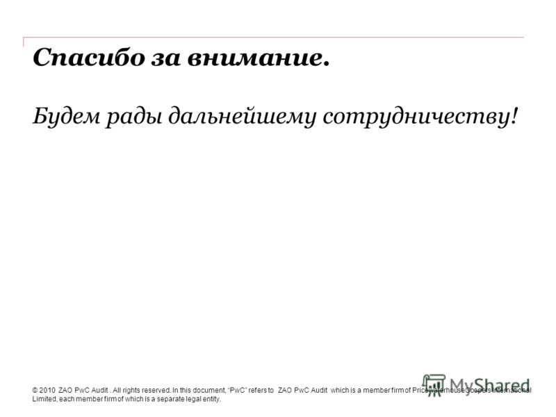 Спасибо за внимание. Будем рады дальнейшему сотрудничеству! © 2010 ZAO PwC Audit. All rights reserved. In this document, PwC refers to ZAO PwC Audit which is a member firm of PricewaterhouseCoopers International Limited, each member firm of which is