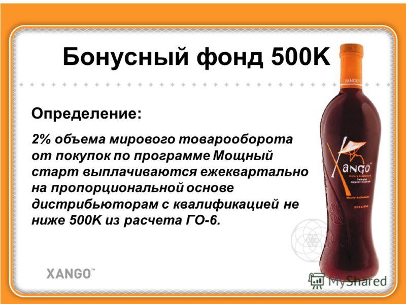 Бонусный фонд 500K Определение: 2% объема мирового товарооборота от покупок по программе Мощный старт выплачиваются ежеквартально на пропорциональной основе дистрибьюторам с квалификацией не ниже 500K из расчета ГО-6.