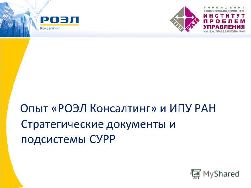 Опыт «РОЭЛ Консалтинг» и ИПУ РАН Стратегические документы и подсистемы СУРР