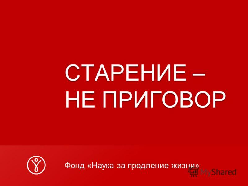 СТАРЕНИЕ – НЕ ПРИГОВОР Фонд «Наука за продление жизни»