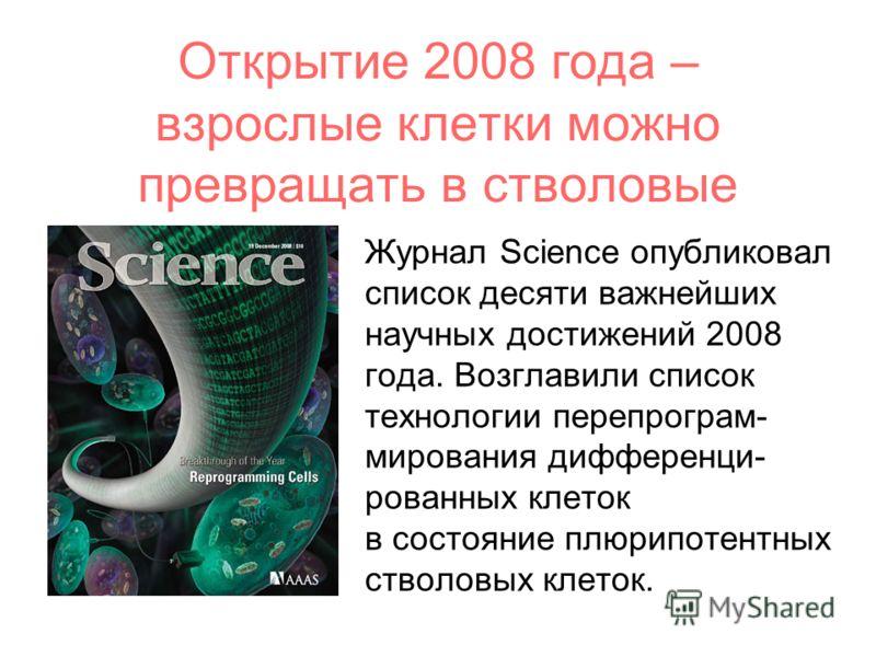 Открытие 2008 года – взрослые клетки можно превращать в стволовые Журнал Science опубликовал список десяти важнейших научных достижений 2008 года. Возглавили список технологии перепрограм- мирования дифференци- рованных клеток в состояние плюрипотент