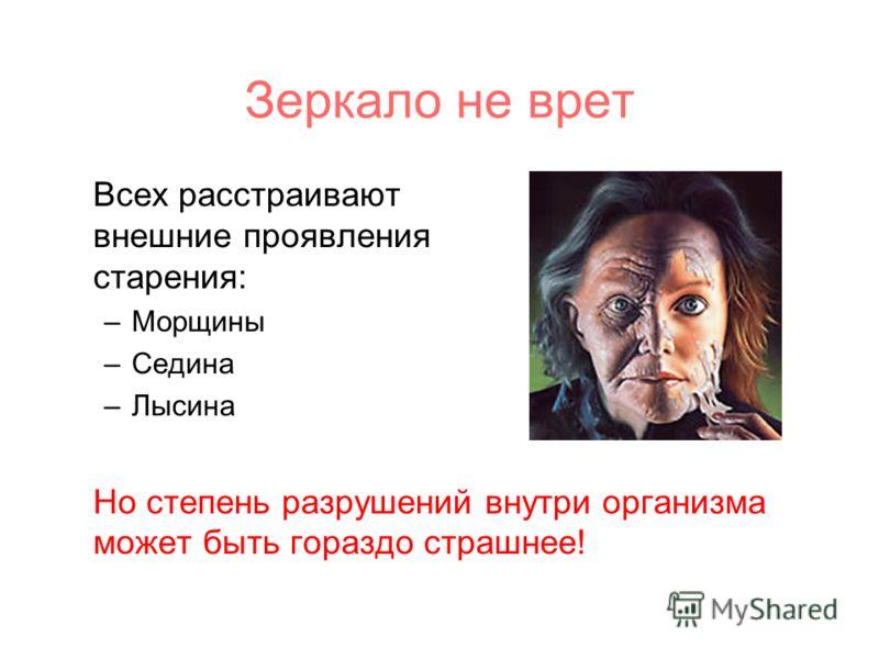 Зеркало не врет Всех расстраивают внешние проявления старения: –Морщины –Седина –Лысина Но степень разрушений внутри организма может быть гораздо страшнее!
