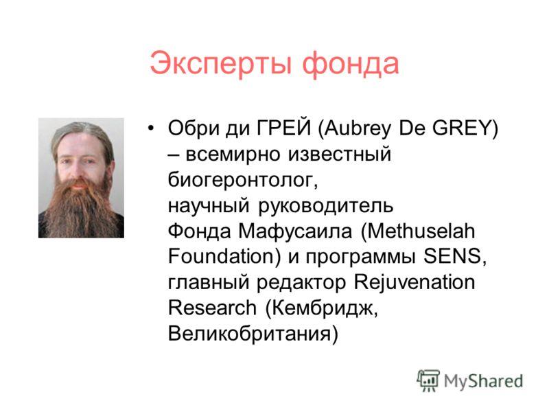 Эксперты фонда Обри ди ГРЕЙ (Aubrey De GREY) – всемирно известный биогеронтолог, научный руководитель Фонда Мафусаила (Methuselah Foundation) и программы SENS, главный редактор Rejuvenation Research (Кембридж, Великобритания)