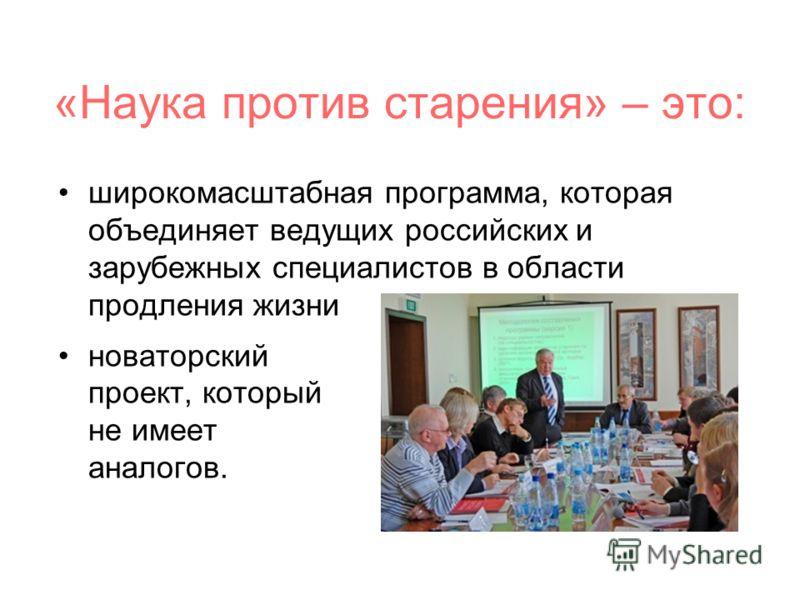 «Наука против старения» – это: широкомасштабная программа, которая объединяет ведущих российских и зарубежных специалистов в области продления жизни новаторский проект, который не имеет аналогов.