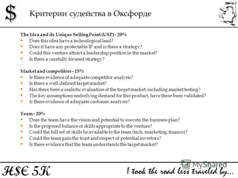 Критерии судейства в Оксфорде The Idea and its Unique Selling Point (USP) - 20% Does this idea have a technological lead? Does it have any protectable IP and is there a strategy? Could this venture attract a leadership position in the market? Is ther