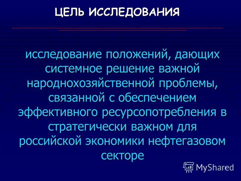 2 ЦЕЛЬ ИССЛЕДОВАНИЯ исследование положений, дающих системное решение важной народнохозяйственной проблемы, связанной с обеспечением эффективного ресурсопотребления в стратегически важном для российской экономики нефтегазовом секторе