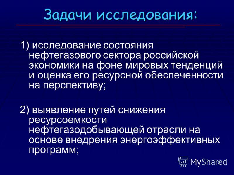 3 Задачи исследования: 1) исследование состояния нефтегазового сектора российской экономики на фоне мировых тенденций и оценка его ресурсной обеспеченности на перспективу; 2) выявление путей снижения ресурсоемкости нефтегазодобывающей отрасли на осно