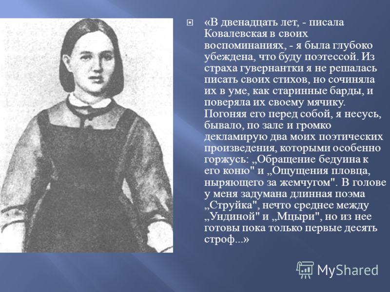 « В двенадцать лет, - писала Ковалевская в своих воспоминаниях, - я была глубоко убеждена, что буду поэтессой. Из страха гувернантки я не решалась писать своих стихов, но сочиняла их в уме, как старинные барды, и поверяла их своему мячику. Погоняя ег