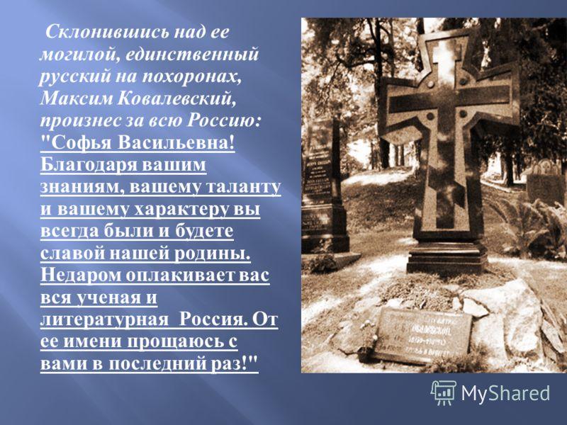 Склонившись над ее могилой, единственный русский на похоронах, Максим Ковалевский, произнес за всю Россию :
