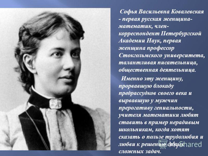 Софья Васильевна Ковалевская - первая русская женщина - математик, член - корреспондент Петербургской Академии Наук, первая женщина профессор Стокгольмского университета, талантливая писательница, общественная деятельница. Именно эту женщину, прорвав