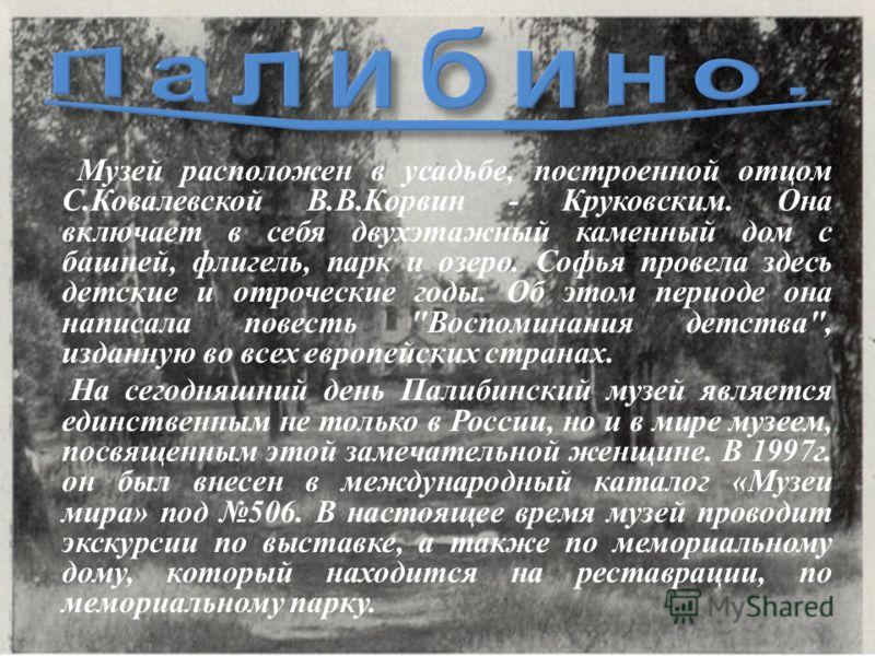 Музей расположен в усадьбе, построенной отцом С. Ковалевской В. В. Корвин - Круковским. Она включает в себя двухэтажный каменный дом с башней, флигель, парк и озеро. Софья провела здесь детские и отроческие годы. Об этом периоде она написала повесть
