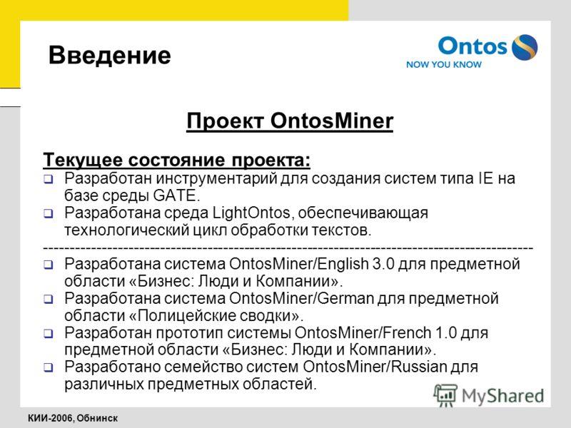 КИИ-2006, Обнинск Введение Проект OntosMiner Текущее состояние проекта: Разработан инструментарий для создания систем типа IE на базе среды GATE. Разработана среда LightOntos, обеспечивающая технологический цикл обработки текстов. -------------------